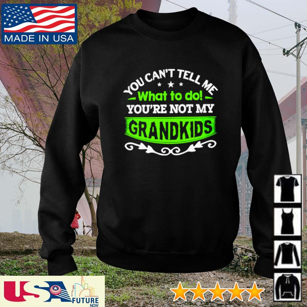 You can't tell me what to do you're not my grandkids s sweater