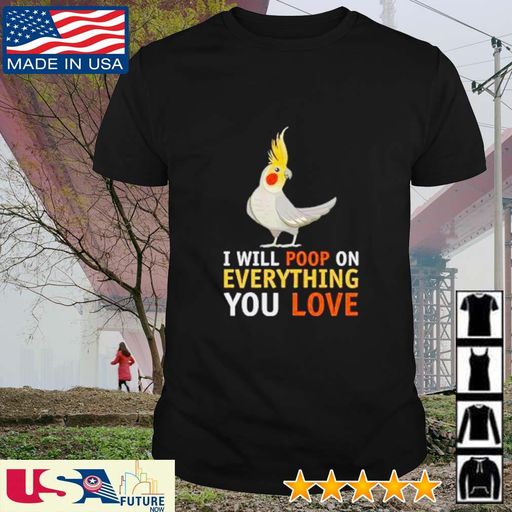 Cockatiel I will poop on everything you love shirt
