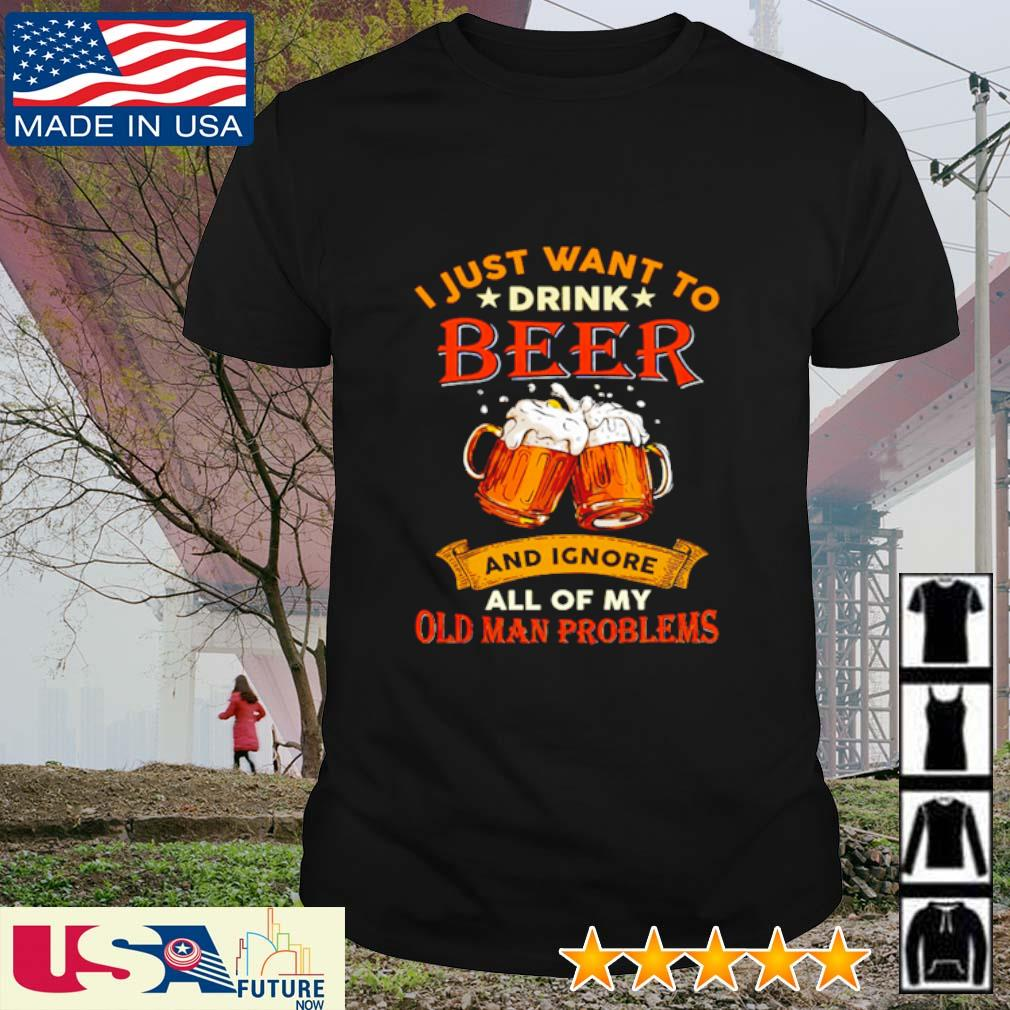 I just want to drink beer and ignore all of my old man problems shirt