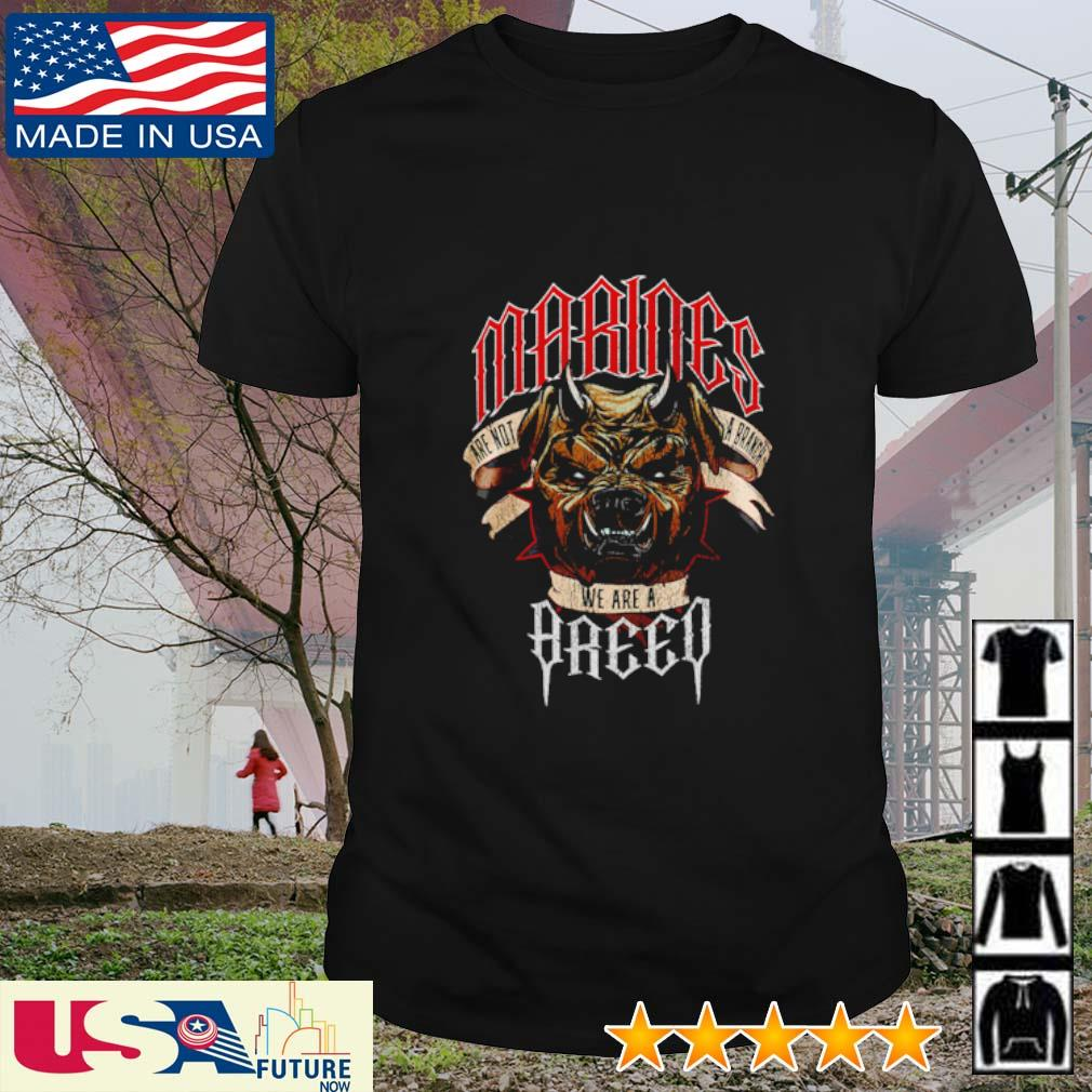 Marines are not a branch we are a breed shirt