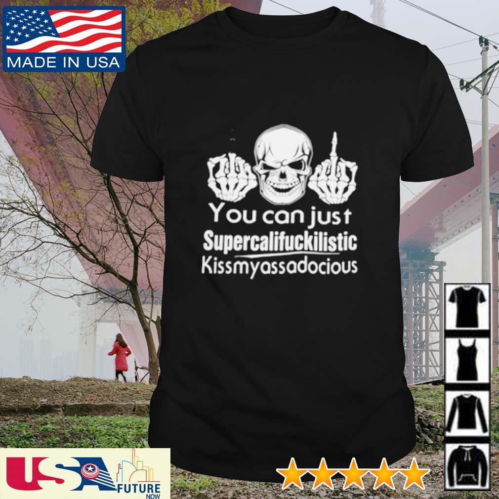 Skull you can just supercalifuckilistic kissmyassadocious shirt