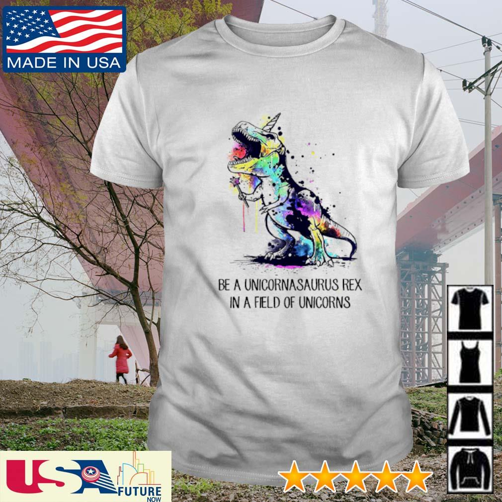 T-Rex be a unicornasaurus rex in a field of unicorns shirt