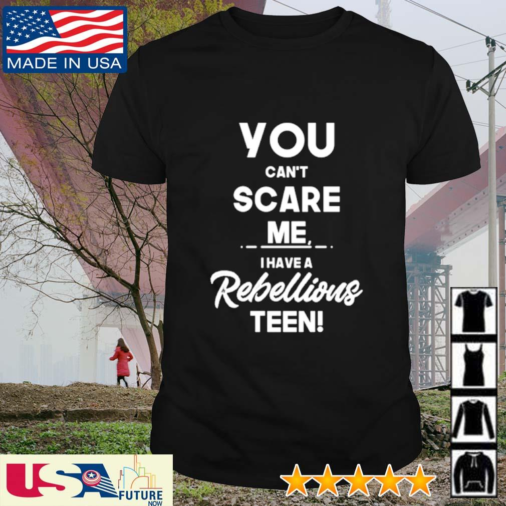 You can't scare me I have a rebellious teen shirt